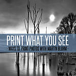 Print What You See: Ways to Print Photos with Martin Bluhm