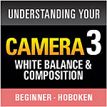 Understanding Your Camera III: White Balance and Composition (Hoboken)